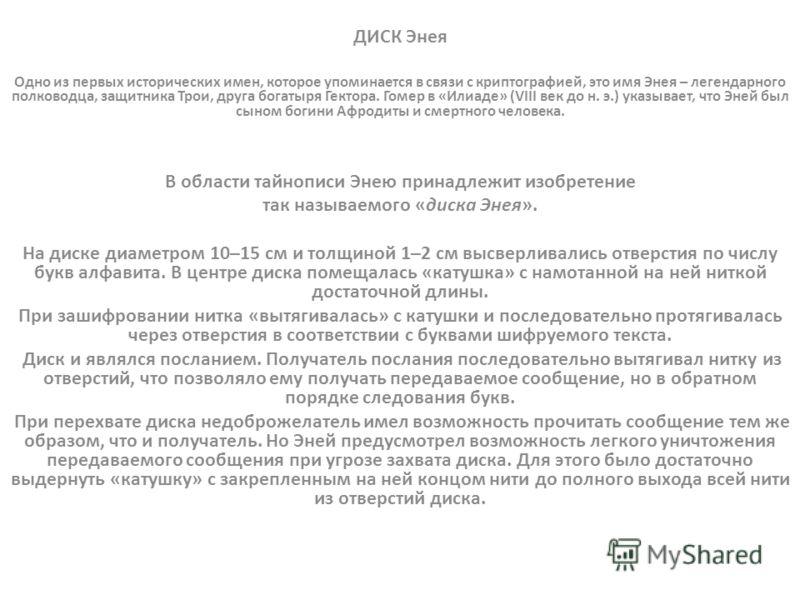 ДИСК Энея Одно из первых исторических имен, которое упоминается в связи с криптографией, это имя Энея – легендарного полководца, защитника Трои, друга богатыря Гектора. Гомер в «Илиаде» (VIII век до н. э.) указывает, что Эней был сыном богини Афродит