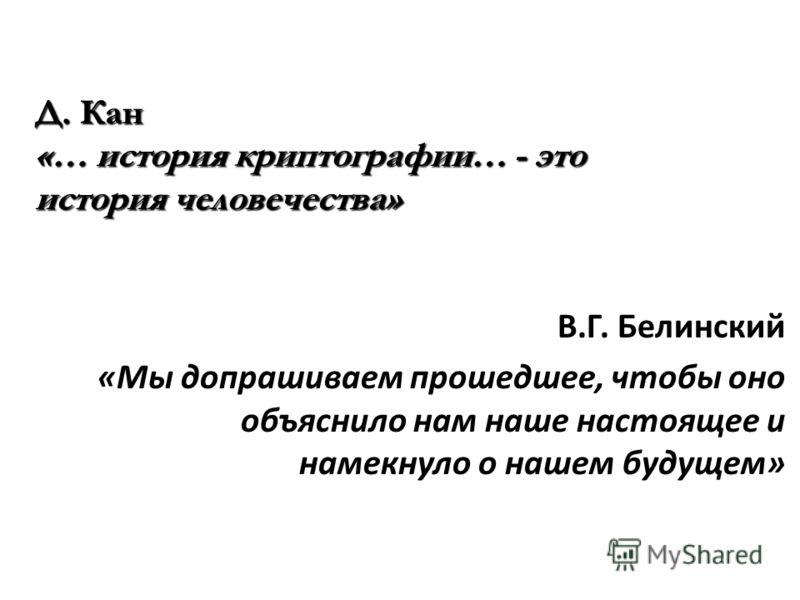 В.Г. Белинский «Мы допрашиваем прошедшее, чтобы оно объяснило нам наше настоящее и намекнуло о нашем будущем» Д. Кан «… история криптографии… - это история человечества»