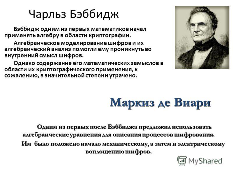 Чарльз Бэббидж Бэббидж одним из первых математиков начал применять алгебру в области криптографии. Алгебраическое моделирование шифров и их алгебраический анализ помогли ему проникнуть во внутренний смысл шифров. Однако содержание его математических