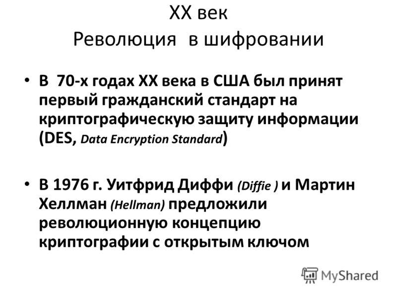 ХХ век Революция в шифровании В 70-х годах ХХ века в США был принят первый гражданский стандарт на криптографическую защиту информации (DES, Data Encryption Standard ) В 1976 г. Уитфрид Диффи (Diffie ) и Мартин Хеллман (Hellman) предложили революцион