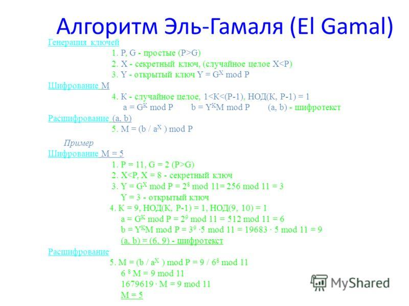 Алгоритм Эль-Гамаля (El Gamal) Генерация ключей 1. P, G - простые (P>G) 2. Х - секретный ключ, (случайное целое Х