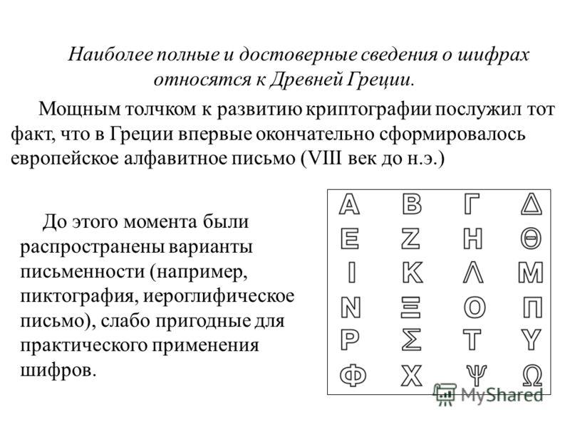 Наиболее полные и достоверные сведения о шифрах относятся к Древней Греции. Мощным толчком к развитию криптографии послужил тот факт, что в Греции впервые окончательно сформировалось европейское алфавитное письмо (VIII век до н.э.) До этого момента б