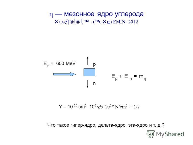 Y = 10 -26 cm 2 10 6 s 10 2 0 N/cm 2 = 1/s мезонное ядро углерода А И Л ИАН p n E = 600 MeV E p + E n = m Что такое гипер-ядро, дельта-ядро, эта-ядро и т. д.?
