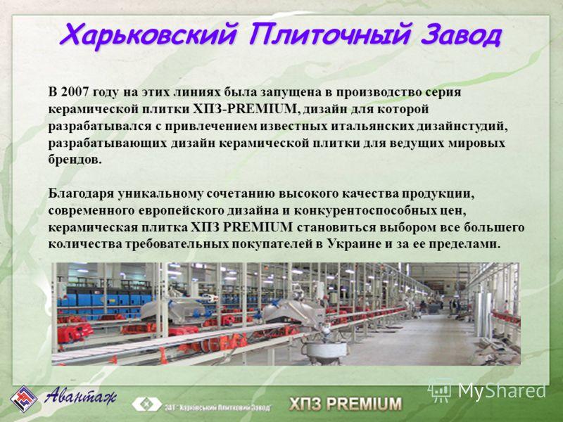Харьковский Плиточный Завод В 2007 году на этих линиях была запущена в производство серия керамической плитки ХПЗ-PREMIUM, дизайн для которой разрабатывался с привлечением известных итальянских дизайнстудий, разрабатывающих дизайн керамической плитки