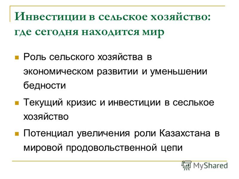 Роль сельского хозяйства в экономическом развитии и уменьшении бедности Текущий кризис и инвестиции в сеслькое хозяйство Потенциал увеличения роли Казахстана в мировой продовольственной цепи Инвестиции в сельское хозяйство: где сегодня находится мир