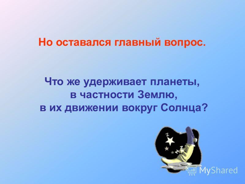 Но оставался главный вопрос. Что же удерживает планеты, в частности Землю, в их движении вокруг Солнца?