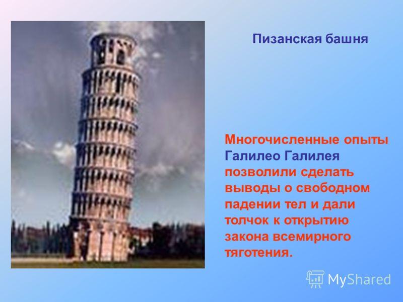 Многочисленные опыты Галилео Галилея позволили сделать выводы о свободном падении тел и дали толчок к открытию закона всемирного тяготения. Пизанская башня