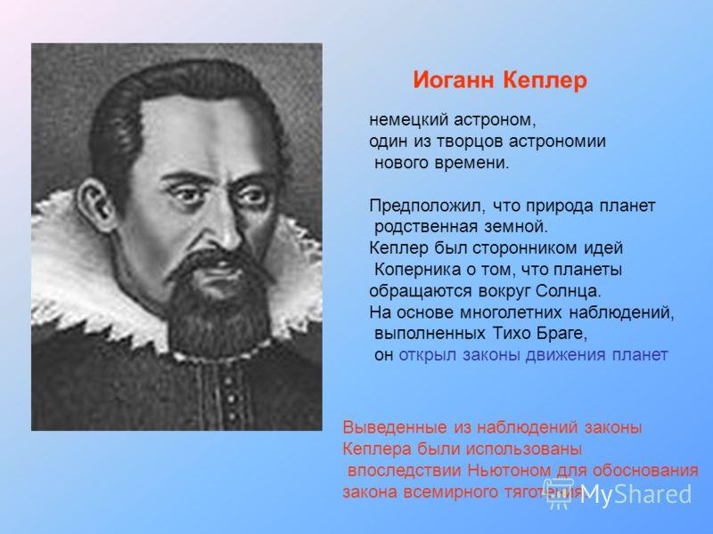 Иоганн Кеплер немецкий астроном, один из творцов астрономии нового времени. Предположил, что природа планет родственная земной. Кеплер был сторонником идей Коперника о том, что планеты обращаются вокруг Солнца. На основе многолетних наблюдений, выпол