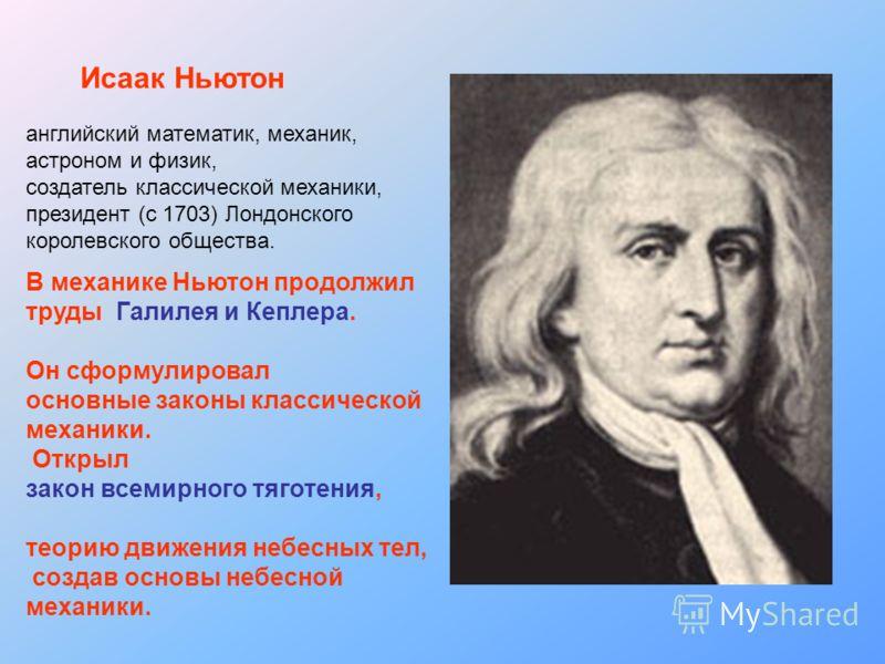 Исаак Ньютон английский математик, механик, астроном и физик, создатель классической механики, президент (с 1703) Лондонского королевского общества. В механике Ньютон продолжил труды Галилея и Кеплера. Он сформулировал основные законы классической ме