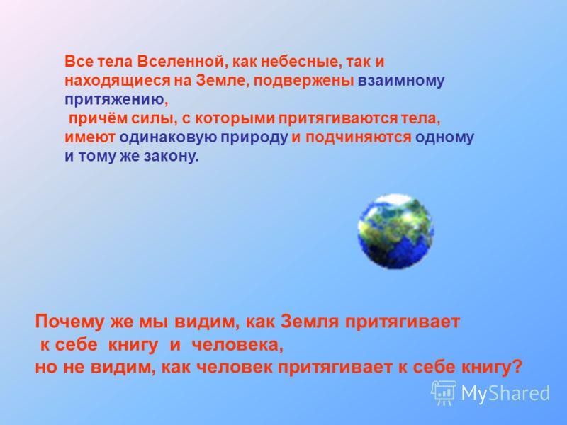 Все тела Вселенной, как небесные, так и находящиеся на Земле, подвержены взаимному притяжению, причём силы, с которыми притягиваются тела, имеют одинаковую природу и подчиняются одному и тому же закону. Почему же мы видим, как Земля притягивает к себ