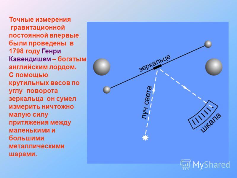 Точные измерения гравитационной постоянной впервые были проведены в 1798 году Генри Кавендишем – богатым английским лордом. С помощью крутильных весов по углу поворота зеркальца он сумел измерить ничтожно малую силу притяжения между маленькими и боль