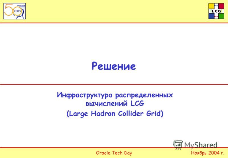 Oracle Tech DayНоябрь 2004 г. Решение Инфраструктура распределенных вычислений LCG (Large Hadron Collider Grid)