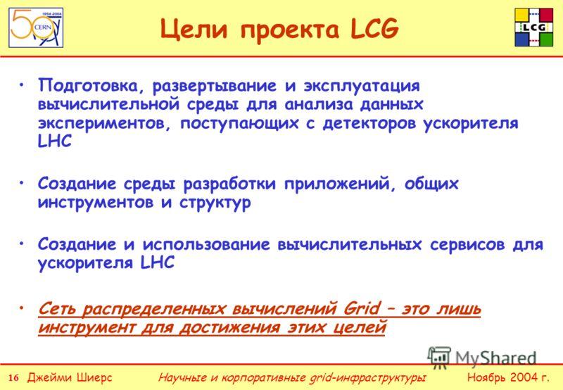 16 Джейми ШиерсНоябрь 2004 г.Научные и корпоративные grid-инфраструктуры Цели проекта LCG Подготовка, развертывание и эксплуатация вычислительной среды для анализа данных экспериментов, поступающих с детекторов ускорителя LHC Создание среды разработк
