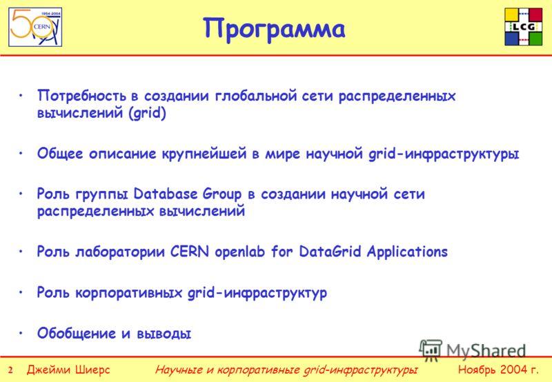 2 22 2 Джейми ШиерсНоябрь 2004 г.Научные и корпоративные grid-инфраструктуры Программа Потребность в создании глобальной сети распределенных вычислений (grid) Общее описание крупнейшей в мире научной grid-инфраструктуры Роль группы Database Group в с