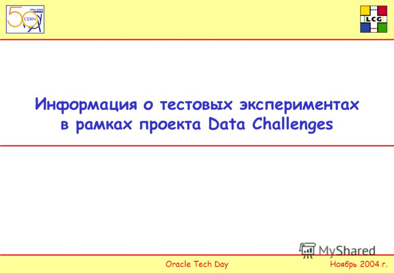 Oracle Tech DayНоябрь 2004 г. Информация о тестовых экспериментах в рамках проекта Data Challenges