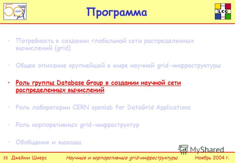 32 Джейми ШиерсНоябрь 2004 г.Научные и корпоративные grid-инфраструктуры Программа Потребность в создании глобальной сети распределенных вычислений (grid) Общее описание крупнейшей в мире научной grid-инфраструктуры Роль группы Database Group в созда