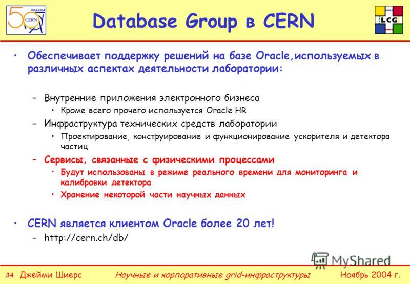 34 Джейми ШиерсНоябрь 2004 г.Научные и корпоративные grid-инфраструктуры Database Group в CERN Обеспечивает поддержку решений на базе Oracle,используемых в различных аспектах деятельности лаборатории: –Внутренние приложения электронного бизнеса Кроме