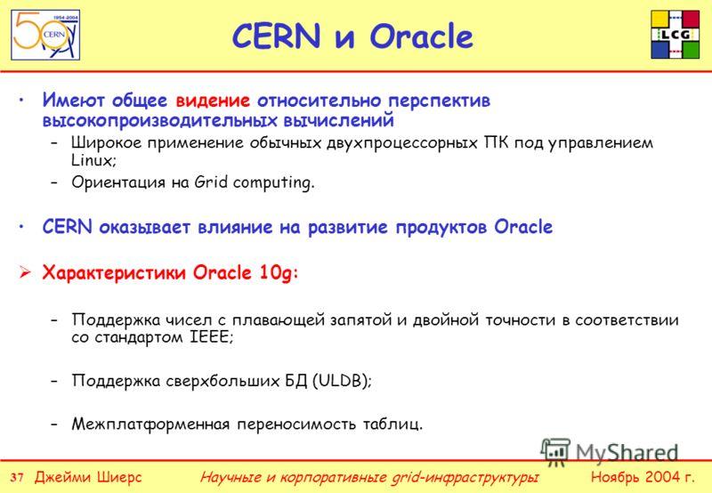 37 Джейми ШиерсНоябрь 2004 г.Научные и корпоративные grid-инфраструктуры CERN и Oracle Имеют общее видение относительно перспектив высокопроизводительных вычислений –Широкое применение обычных двухпроцессорных ПК под управлением Linux; –Ориентация на