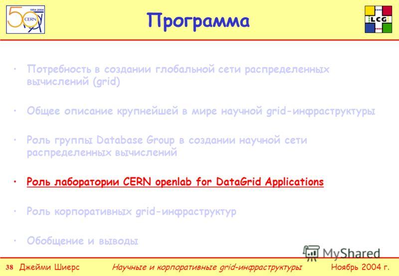 38 Джейми ШиерсНоябрь 2004 г.Научные и корпоративные grid-инфраструктуры Программа Потребность в создании глобальной сети распределенных вычислений (grid) Общее описание крупнейшей в мире научной grid-инфраструктуры Роль группы Database Group в созда