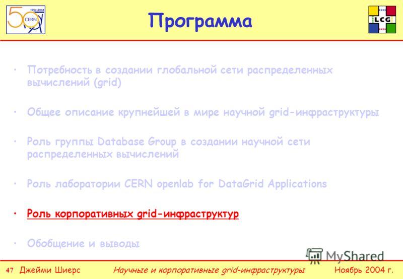 47 Джейми ШиерсНоябрь 2004 г.Научные и корпоративные grid-инфраструктуры Программа Потребность в создании глобальной сети распределенных вычислений (grid) Общее описание крупнейшей в мире научной grid-инфраструктуры Роль группы Database Group в созда