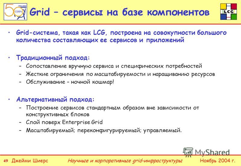 49 Джейми ШиерсНоябрь 2004 г.Научные и корпоративные grid-инфраструктуры Grid – сервисы на базе компонентов Grid-система, такая как LCG, построена на совокупности большого количества составляющих ее сервисов и приложений Традиционный подход: –Сопоста