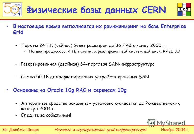 50 Джейми ШиерсНоябрь 2004 г.Научные и корпоративные grid-инфраструктуры Физические базы данных CERN В настоящее время выполняется их реинжениринг на базе Enterprise Grid –Парк из 24 ПК (сейчас) будет расширен до 36 / 48 к концу 2005 г. По два процес