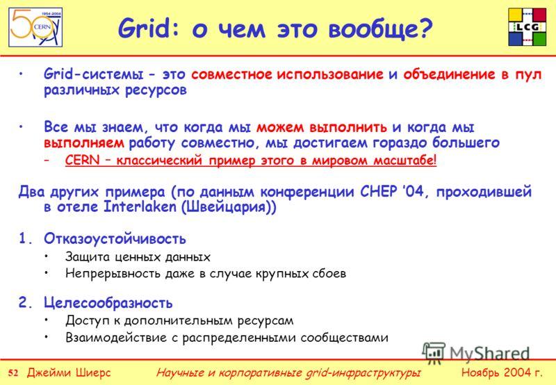 52 Джейми ШиерсНоябрь 2004 г.Научные и корпоративные grid-инфраструктуры Grid: о чем это вообще? Grid-системы - это совместное использование и объединение в пул различных ресурсов Все мы знаем, что когда мы можем выполнить и когда мы выполняем работу