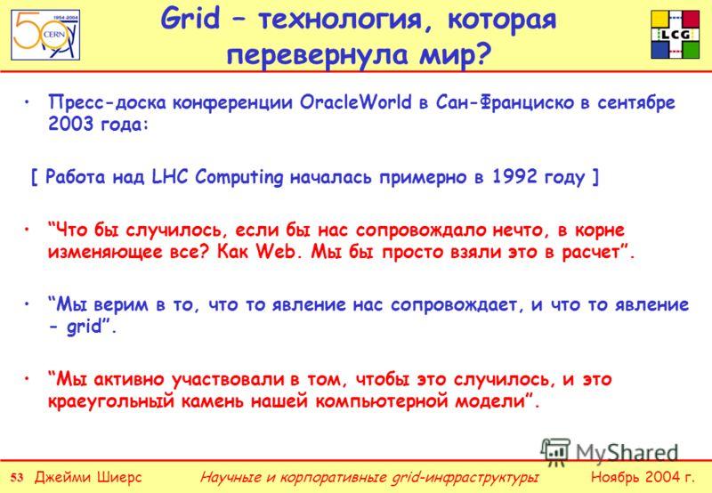 53 Джейми ШиерсНоябрь 2004 г.Научные и корпоративные grid-инфраструктуры Grid – технология, которая перевернула мир? Пресс-доска конференции OracleWorld в Сан-Франциско в сентябре 2003 года: [ Работа над LHC Computing началась примерно в 1992 году ]