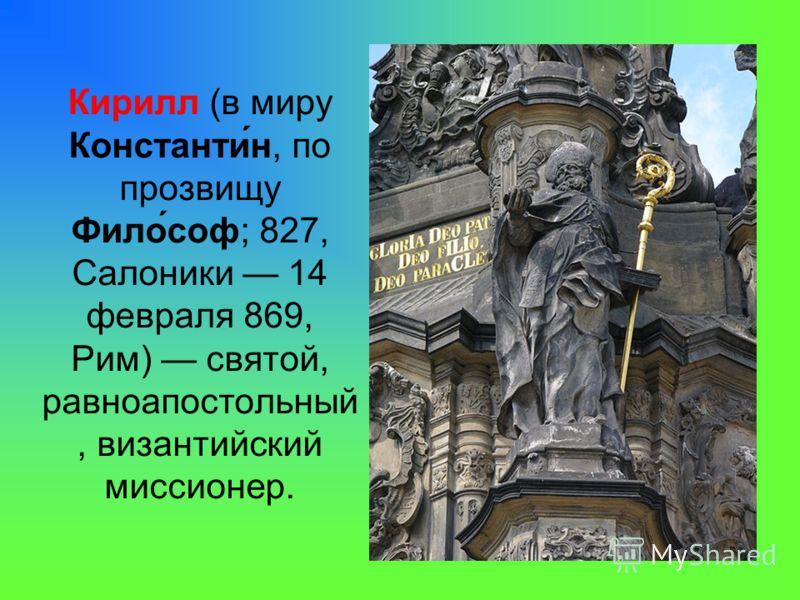 Кирилл (в миру Константи́н, по прозвищу Фило́соф; 827, Салоники 14 февраля 869, Рим) святой, равноапостольный, византийский миссионер.