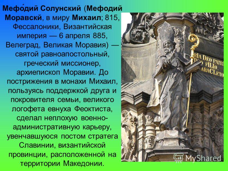 Мефо́дий Солунский (Мефодий Моравскй, в миру Михаил; 815, Фессалоники, Византийская империя 6 апреля 885, Велеград, Великая Моравия) святой равноапостольный, греческий миссионер, архиепископ Моравии. До пострижения в монахи Михаил, пользуясь поддержк