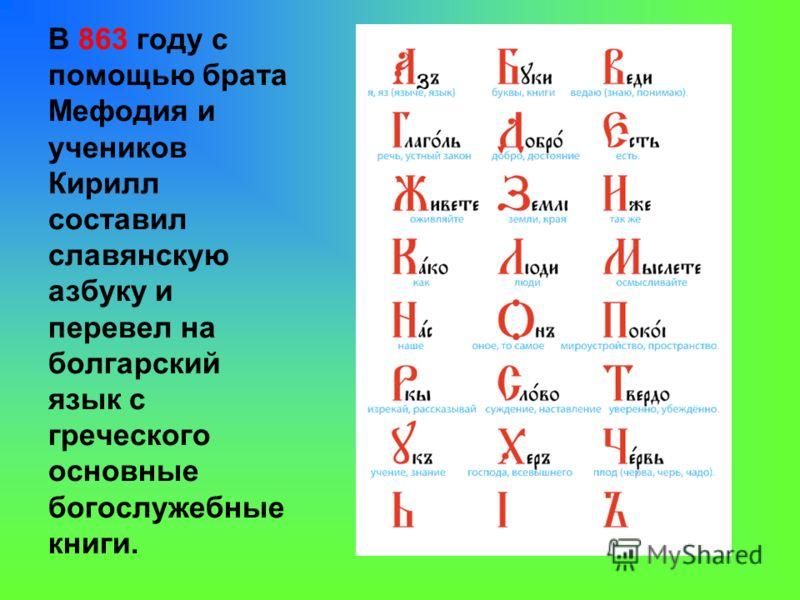 В 863 году с помощью брата Мефодия и учеников Кирилл составил славянскую азбуку и перевел на болгарский язык с греческого основные богослужебные книги.