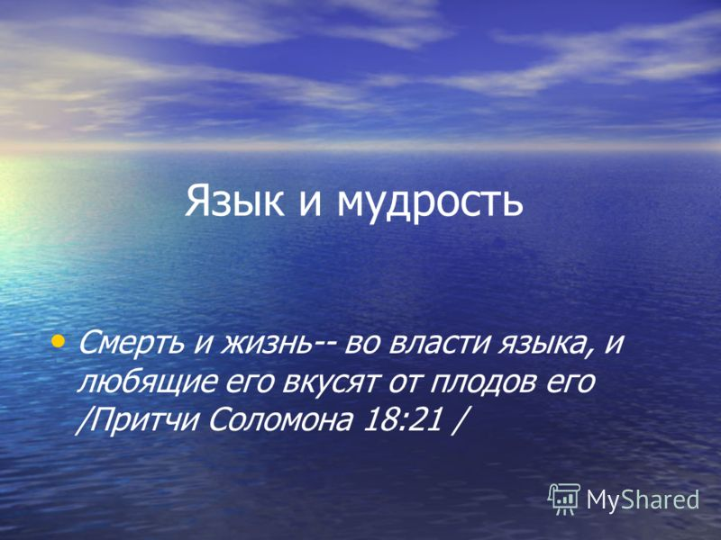 Язык и мудрость Смерть и жизнь-- во власти языка, и любящие его вкусят от плодов его /Притчи Соломона 18:21 /