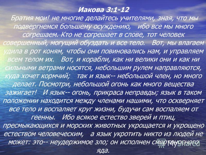 Иакова 3:1-12 Братия мои! не многие делайтесь учителями, зная, что мы подвергнемся большему осуждению, ибо все мы много согрешаем. Кто не согрешает в слове, тот человек совершенный, могущий обуздать и все тело. Вот, мы влагаем удила в рот коням, чтоб
