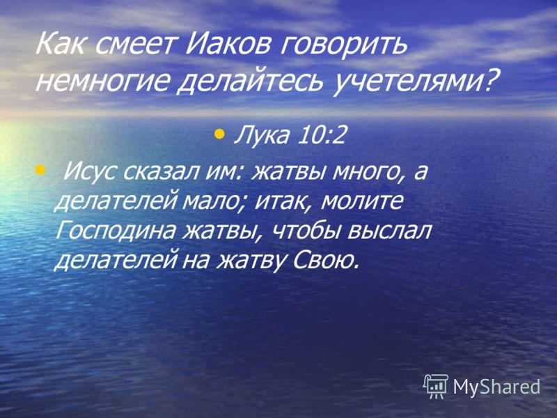Как смеет Иаков говорить немногие делайтесь учетелями? Лука 10:2 Исус сказал им: жатвы много, а делателей мало; итак, молите Господина жатвы, чтобы выслал делателей на жатву Свою.