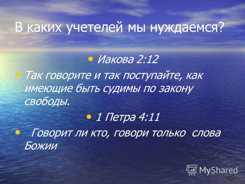 В каких учетелей мы нуждаемся? Иакова 2:12 Так говорите и так поступайте, как имеющие быть судимы по закону свободы. 1 Петра 4:11 Говорит ли кто, говори только слова Божии