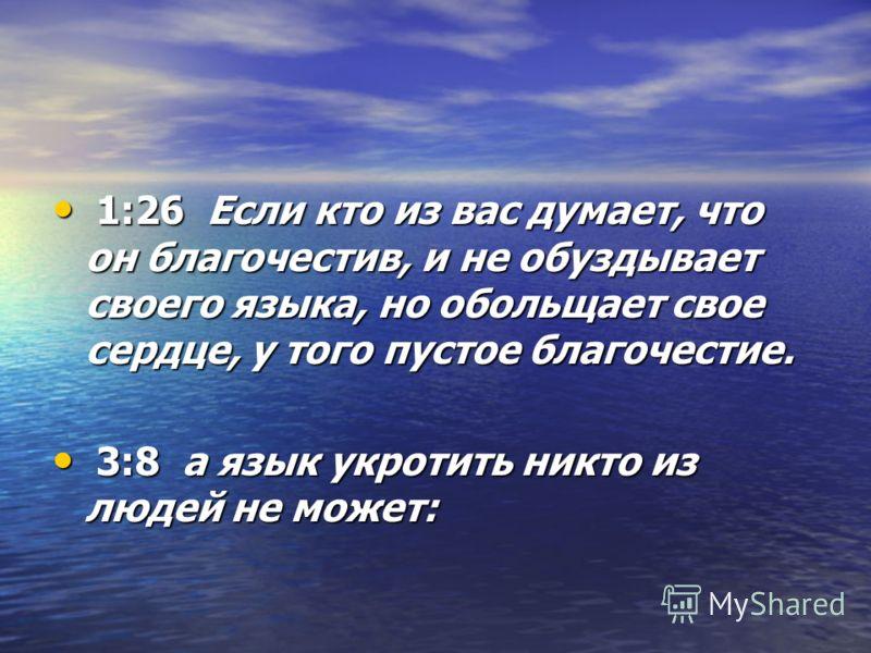 1:26 Если кто из вас думает, что он благочестив, и не обуздывает своего языка, но обольщает свое сердце, у того пустое благочестие. 1:26 Если кто из вас думает, что он благочестив, и не обуздывает своего языка, но обольщает свое сердце, у того пустое