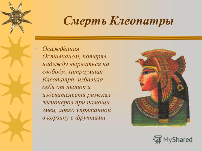Смерть Клеопатры ¬ Осаждённая Октавианом, потеряв надежду вырваться на свободу, хитроумная Клеопатра, избавила себя от пыток и издевательств римских легионеров при помощи змеи, ловко упрятанной в корзину с фруктами