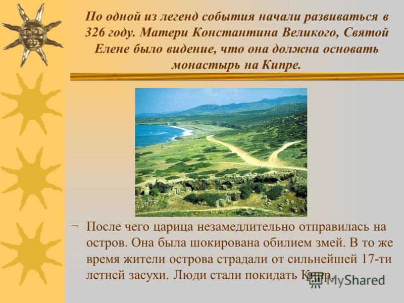 По одной из легенд события начали развиваться в 326 году. Матери Константина Великого, Святой Елене было видение, что она должна основать монастырь на Кипре. ¬ После чего царица незамедлительно отправилась на остров. Она была шокирована обилием змей.