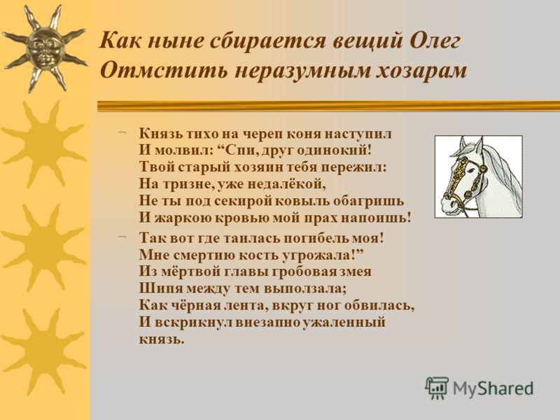 Как ныне сбирается вещий Олег Отмстить неразумным хозарам ¬ Князь тихо на череп коня наступил И молвил: Спи, друг одинокий! Твой старый хозяин тебя пережил: На тризне, уже недалёкой, Не ты под секирой ковыль обагришь И жаркою кровью мой прах напоишь!