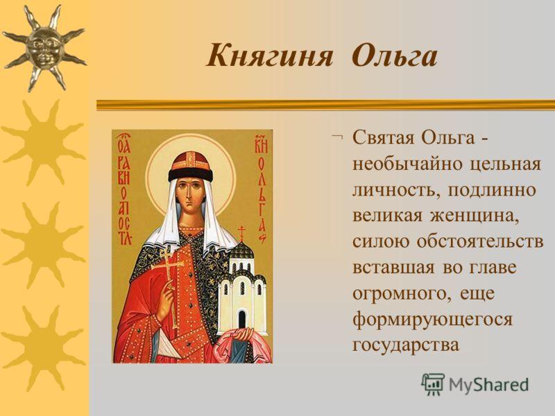 Княгиня Ольга ¬ Святая Ольга - необычайно цельная личность, подлинно великая женщина, силою обстоятельств вставшая во главе огромного, еще формирующегося государства