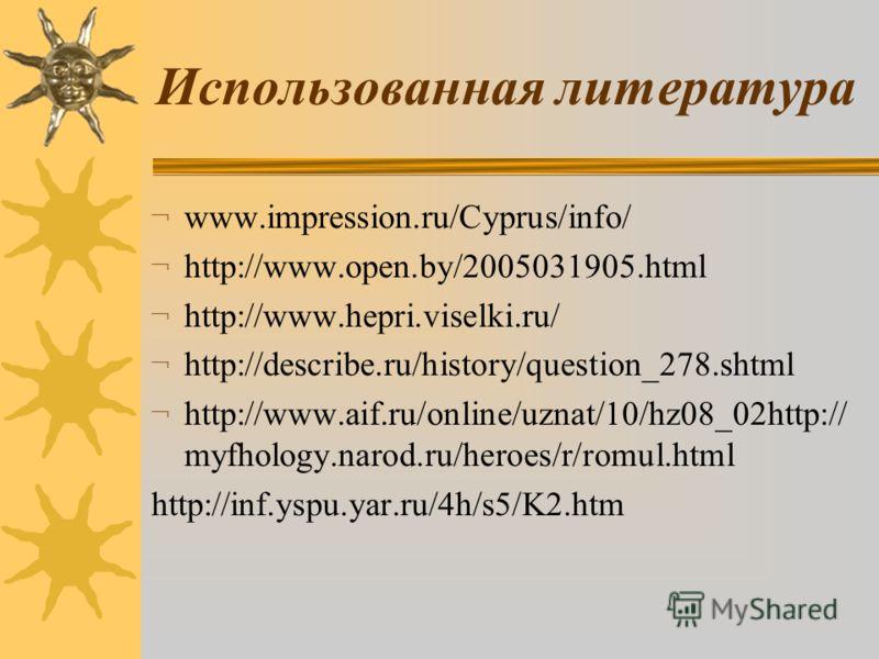Использованная литература ¬ www.impression.ru/Cyprus/info/ ¬ http://www.open.by/2005031905.html ¬ http://www.hepri.viselki.ru/ ¬ http://describe.ru/history/question_278.shtml ¬ http://www.aif.ru/online/uznat/10/hz08_02http:// myfhology.narod.ru/heroe