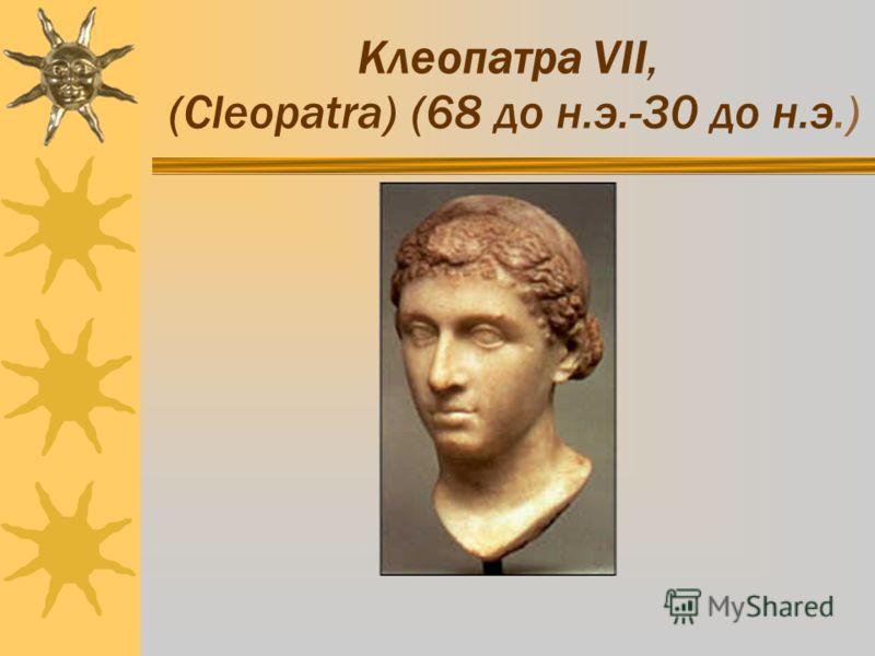 Клеопатра VII, (Cleopatra) (68 до н.э.-30 до н.э.)