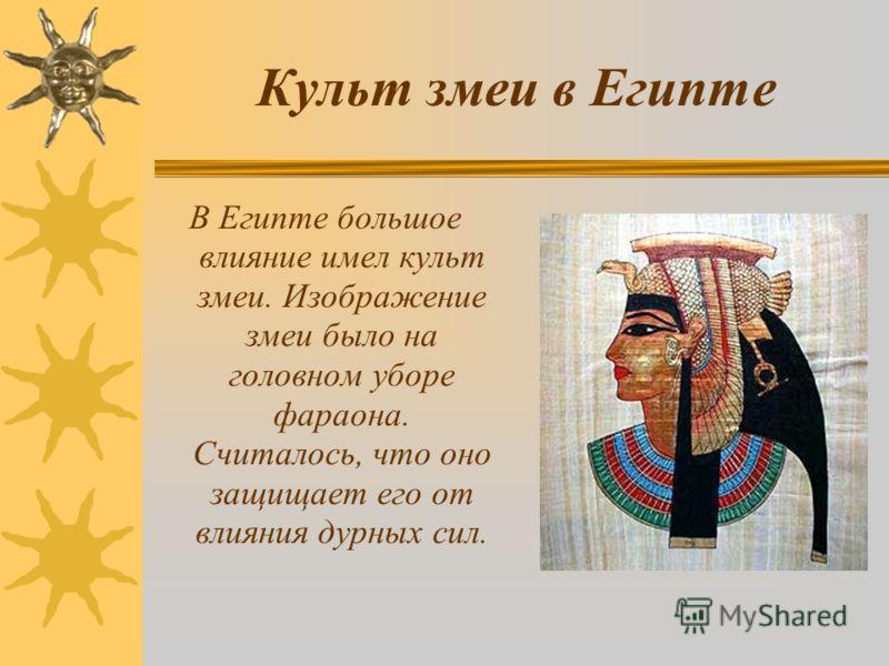 Культ змеи в Египте В Египте большое влияние имел культ змеи. Изображение змеи было на головном уборе фараона. Считалось, что оно защищает его от влияния дурных сил.