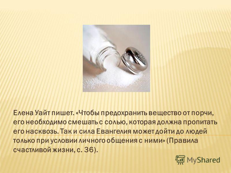 Елена Уайт пишет. «Чтобы предохранить вещество от порчи, его необходимо смешать с солью, которая должна пропитать его насквозь. Так и сила Евангелия может дойти до людей только при условии личного общения с ними» (Правила счастливой жизни, с. 36).