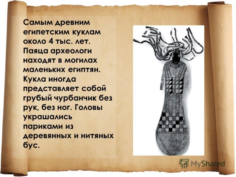 Самым древним египетским куклам около 4 тыс. лет. Паяца археологи находят в могилах маленьких египтян. Кукла иногда представляет собой грубый чурбанчик без рук, без ног. Головы украшались париками из деревянных и нитяных бус.
