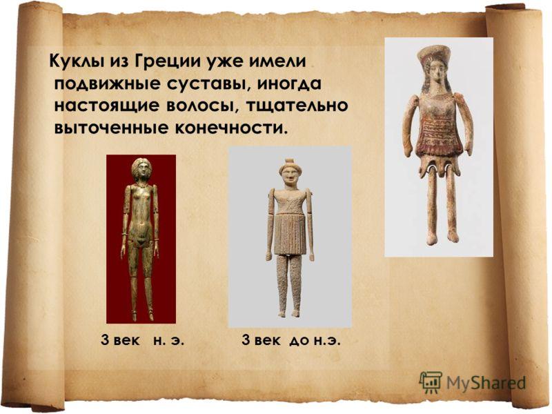Куклы из Греции уже имели подвижные суставы, иногда настоящие волосы, тщательно выточенные конечности. 3 век н. э. 3 век до н.э.