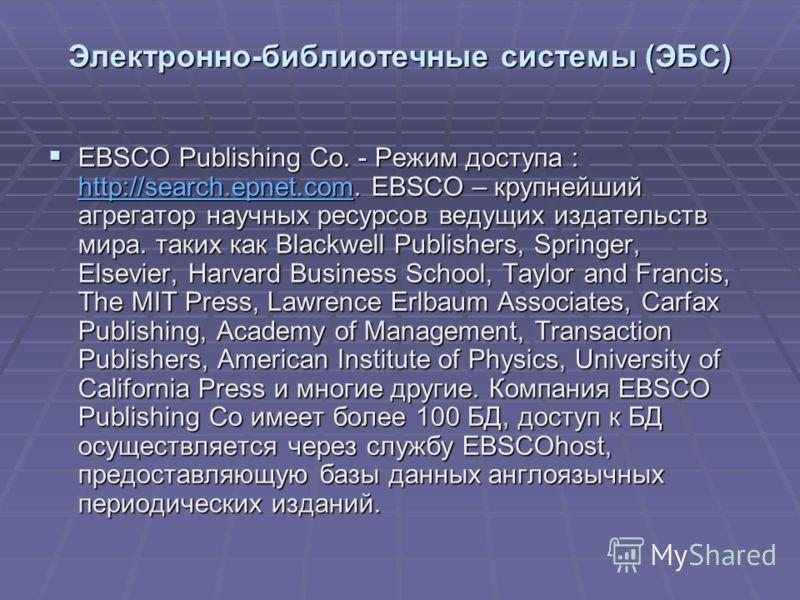 Электронно-библиотечные системы (ЭБС) EBSCO Publishing Co. - Режим доступа : http://search.epnet.com. EBSCO – крупнейший агрегатор научных ресурсов ведущих издательств мира. таких как Blackwell Publishers, Springer, Elsevier, Harvard Business School,