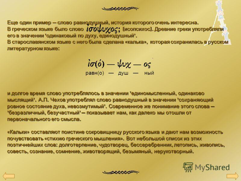 Еще один пример слово равнодушный, история которого очень интересна. В греческом языке было слово [ исопсихос ]. Древние греки употребляли его в значении ' одинаковый по духу, единодушный '. В старославянском языке с него была сделана « калька », кот