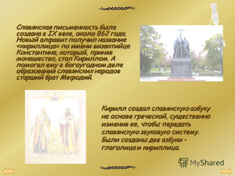 Славянская письменность была создана в IX веке, около 862 года. Новый алфавит получил название «кириллица» по имени византийца Константина, который, приняв монашество, стал Кириллом. А помогал ему в богоугодном деле образования славянских народов ста