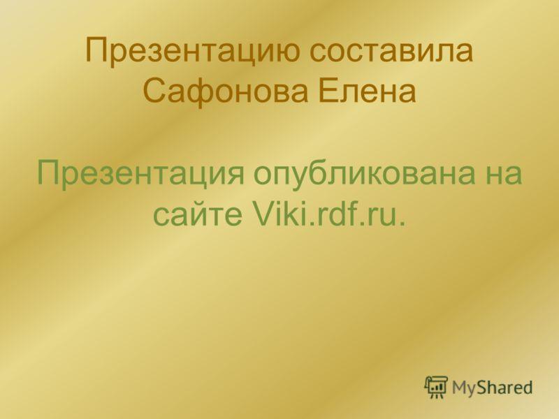 Презентацию составила Сафонова Елена Презентация опубликована на сайте Viki.rdf.ru.